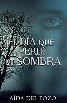 El día que perdí mi sombra: Thriller y romance se unen en una de las novelas mejor valoradas en el Concurso Indie Amazon 2016. de [del Pozo, Aída]