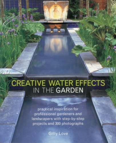 Creative Water Effects in the Garden: Practical Inspiration for Professional Gardeners and Landscapers with Step-by-step Projects and 300 Photographs -