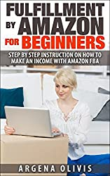 Fulfillment By Amazon For Beginners: Step By Step Instructions on How To Make An Income With FBA (amazon fba, fulfillment by amazon, reslling)
