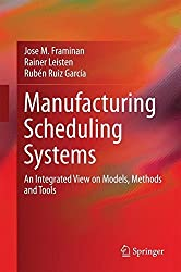 Manufacturing Scheduling Systems: An Integrated View on Models, Methods and Tools by Jose M. Framinan (2014-02-21)