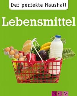 Der perfekte Haushalt: Lebensmittel: Die wichtigsten Haushaltstipps rund um Einkauf, Vorratshaltung und Zubereitung von Nahrungsmitteln von [Lowis, Ulrike]