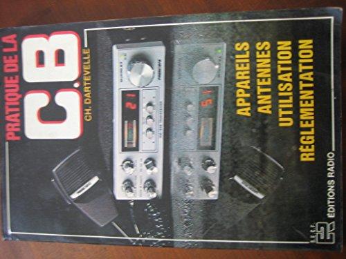 Pratique de la C.B. citizen's band : Appareils, antennes, utilisation, réglementation