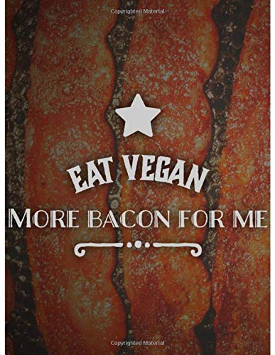 EAT VEGAN.  MORE BACON FOR ME -