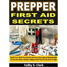 Prepper First Aid Secrets: Build Your SHTF First Aid Kit And Learn Emergency Medical Skills To Survive When Society Collapses And There Is No One To Help (English Edition)