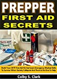 Prepper First Aid Secrets: Build Your SHTF First Aid Kit And Learn Emergency Medical Skills To Survive When Society Collapses And There Is No One To Help