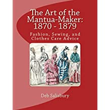 The Art of the Mantua-Maker: 1870 - 1879: Fashion, Sewing, and Clothes Care Advice (Victorian Dress and Dressmaking) (English Edition)