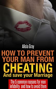How to prevent your man from cheating and save your marriage - The 5 Common Reasons For Men Infidelity - How To Avoid Them + FREE Gift with Download (Maintaining relationship Book 1) (English Edition) par [Gray, Alicia]