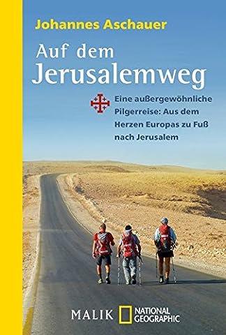 Auf dem Jerusalemweg: Eine außergewöhnliche Pilgerreise: Aus dem Herzen Europas zu Fuß nach (Herz Fuß)