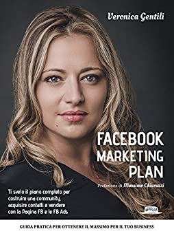 Facebook Marketing Plan: Ti svelo il piano completo per costruire una community, acquisire contatti e vendere con la Pagina FB e le FB Ads: Guida pratica per ottenere il massimo per il tuo business di [Gentili, Veronica]