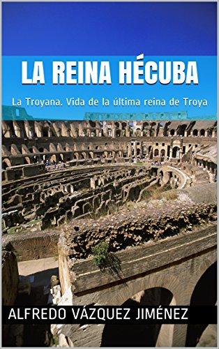 La reina Hécuba: La Troyana. Vida de la última reina de Troya por Alfredo Vázquez Jiménez
