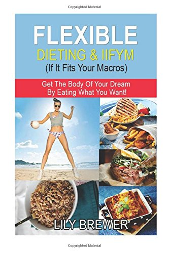 flexible-dieting-iifym-if-it-fits-your-macros-get-the-body-of-your-dream-by-eating-what-you-want