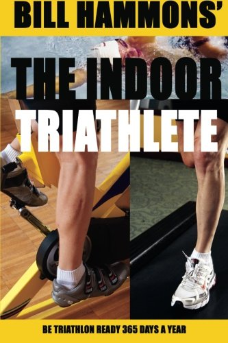 The Indoor Triathlete: Be Triathlon Ready 365 Days a Year. por Bill Hammons