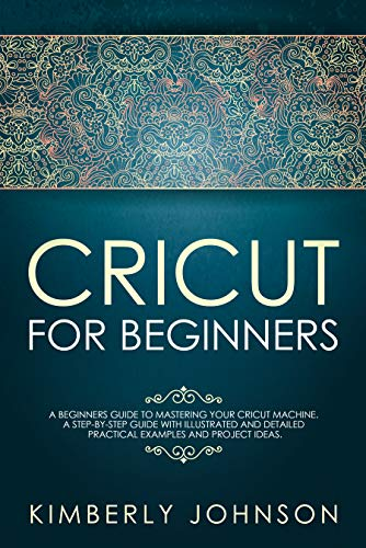 Cricut For Beginners: A Beginner's Guide to Mastering Your Cricut Machine. A Step-by-Step Guide with Illustrated and Detailed Practical Examples and Project Ideas. (English Edition)