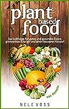 Plant Based Food: Plant Based Food - Der Leitfaden für gutes und gesundes Essen, grenzenlose Energie und einen besseren Körper!