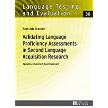 Validating Language Proficiency Assessments in Second Language Acquisition Research: Applying an Argument-Based Approach (Language Testing and Evaluation Book 38) (English Edition)