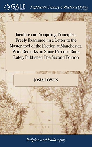 Jacobite and Nonjuring Principles, Freely Examined; in a Letter to the Master-tool of the Faction at Manchester. With Remarks on Some Part of a Book Lately Published The Second Edition