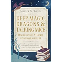 Deep Magic, Dragons and Talking Mice: How Reading C.S. Lewis Can Change Your Life (English Edition)
