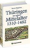 Thüringen im späten Mittelalter 1310-1482. Band 4 (Thüringen im Mittelalter / Bücher von Prof.Dr. Werner Mägdefrau) - Werner Mägdefrau