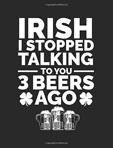 Irish I Stopped Talking To You 3 Beers Ago: St. Patrick's Day Lined Journal