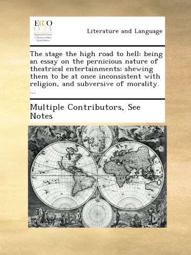 The stage the high road to hell: being an essay on the pernicious nature of theatrical entertainments; shewing them to be at once inconsistent with religion, and subversive of morality. ...