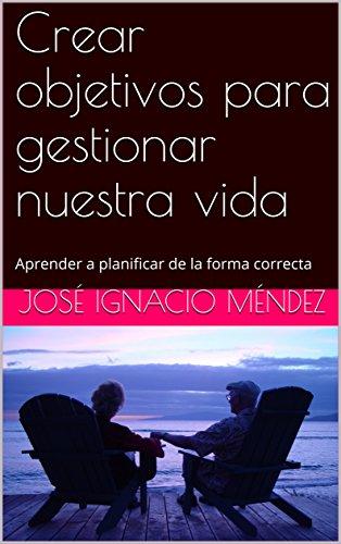 Crear objetivos para gestionar nuestra vida: Aprender a planificar de la forma correcta por José Ignacio Méndez