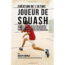 Creation de l'Ultime Joueur de Squash: Decouvrez les secrets utilises par les meilleurs joueurs et entraineurs de squash professionnel pour ameliorer ... votre Nutrition, et votre Tenacite Mentale by Joseph Correa (Athlete Professionnel et Entraineur) (2015-08-26)