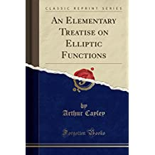 An Elementary Treatise on Elliptic Functions (Classic Reprint)