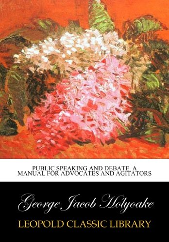 Public speaking and debate. A manual for advocates and agitators por George Jacob Holyoake