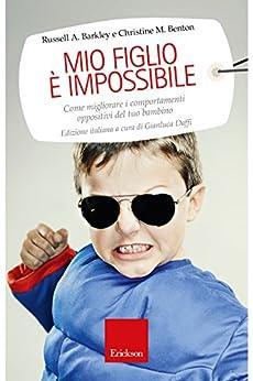 Mio figlio è impossibile: Come migliorare i comportamenti oppositivi del tuo bambino (Capire con il cuore) di [A., Barkley Russel]