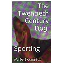 The Twentieth Century Dog (Sporting): Compiled From The Contribution From Over Five Hundred Experts (1904) (English Edition)