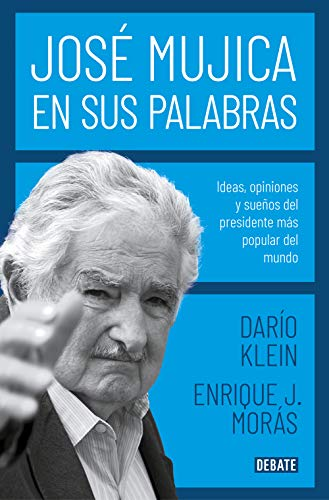 José Mujica en sus palabras Ideas, opiniones y sueños del presidente más popular del mundo de Darío Klein