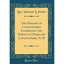The History of Londonderry, Comprising the Towns of Derry and Londonderry, N. H (Classic Reprint)