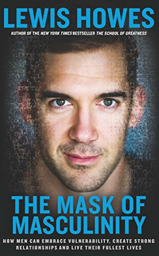 The Mask of Masculinity: How Men Can Embrace Vulnerability, Create Strong Relationships and Live Their Fullest Lives