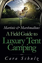 Martinis & Marshmallows: A Field Guide to Luxury Tent Camping: Volume 1