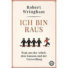 Ich bin raus: Wege aus der Arbeit, dem Konsum und der Verzweiflung (German Edition)