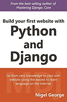 Build your first website with Python and Django: Build and Deploy a website with Python 3.6 and Django 1.11 by [George, Nigel]