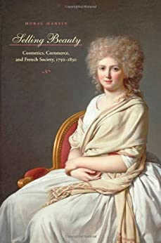 Selling Beauty: Cosmetics, Commerce, and French Society, 1750-1830 (The Johns Hopkins University Studies in Historical and Political Science) par [Martin, Morag]