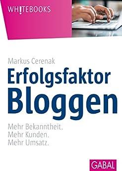 Erfolgsfaktor Bloggen: Mehr Bekanntheit. Mehr Kunden. Mehr Umsatz. (Whitebooks) von [Cerenak, Markus]