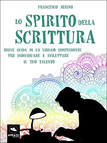 Lo spirito della scrittura: Breve guida di un libraio indipendente per individuare e sviluppare il tuo talento