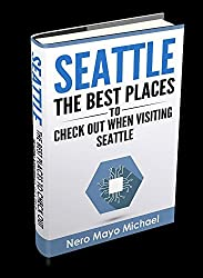 Seattle: The BEST Places to Check Out When Visiting Seattle: Seattle: Beginners Guide Book Including a Collection of Top Exploration Spo