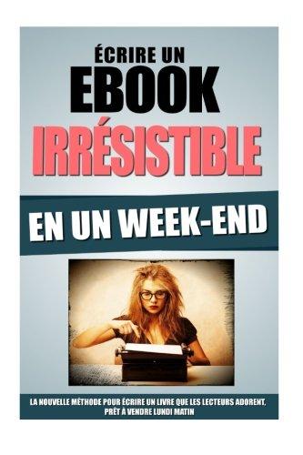 Ecrire Un Ebook Irrsistible En Un Week-End: La Nouvelle Mthode Pour Ecrire Un Livre Que Les Lecteurs Adorent, Prt A Vendre Lundi Matin