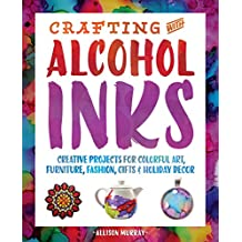 Crafting with Alcohol Inks: Creative Projects for Colorful Art, Furniture, Fashion, Gifts and Holiday Decor