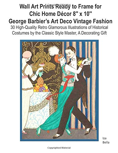 Wall Art Prints Ready to Frame  for Chic Home Décor 8″x10: George Barbier's Art Deco Vintage Fashion, 30 High-Quality Retro Glamorous Illustrations of ... the Classic Style Master, A  Decorating Gift -