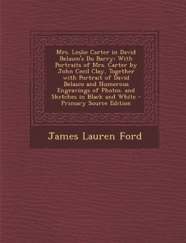 Mrs. Leslie Carter in David Belasco's Du Barry: With Portraits of Mrs. Carter by John Cecil Clay, Together with Portrait of David Belasco and Numerous ... of Photos. and Sketches in Black and White (Fossil Cecil)