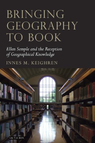 Bringing Geography to Book: Ellen Semple and the Reception of Geographical Knowledge (Tauris Historical Geography) by Innes M. Keighren (18-Sep-2010) Hardcover
