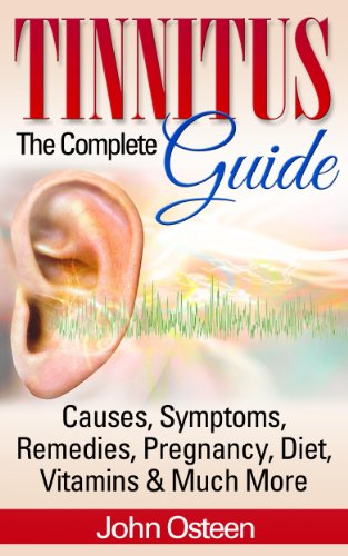 Tinnitus - The Complete Guide: Causes, Symptoms, Remedies, Pregnancy, Diet, Vitamins & Much More (English Edition)