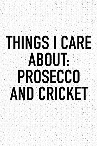 Things I Care About: Prosecco And Cricket: A 6x9 Inch Matte Softcover Diary Notebook With 120 Blank Lined Pages And A Funny Sports Fanatic Cover Slogan