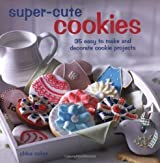 Super Cute Cookies: 35 easy to make and decorate cookie projects by Chloe Coker (2011)