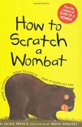 How to Scratch a Wombat: Where to Find It . . . What to Feed It . . . Why It Sleeps All Day by Jackie French (2009-02-16)