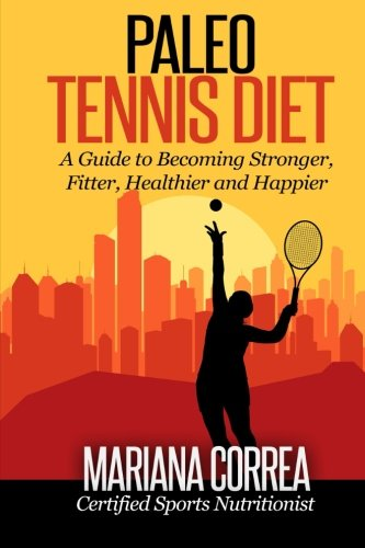 Paleo Tennis Diet: A Guide to Becoming Stronger, Fitter, Healthier and Happier por Mariana Correa
